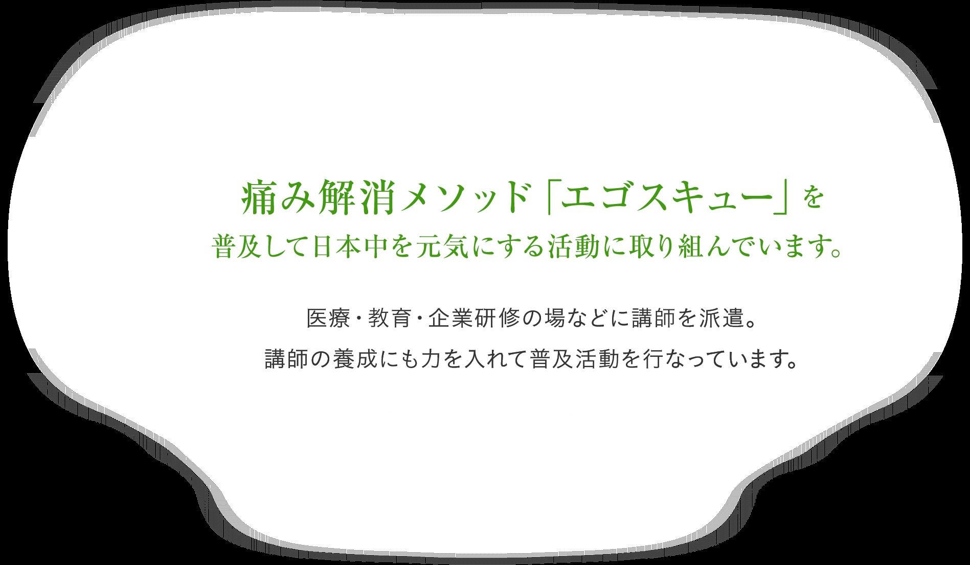痛み解消メソッド「エゴスキュー」を 普及して日本中を元気にする活動に取り組んでいます。医療・教育・企業研修の場などに講師を派遣。 講師の養成にも力を入れて普及活動を行なっています。